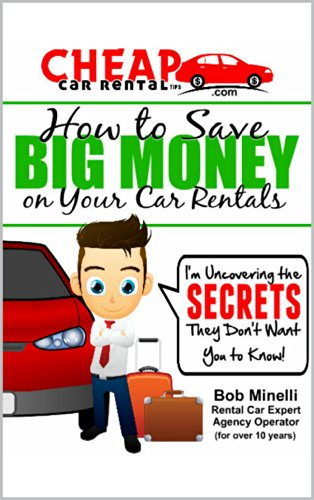 Bob Minelli - Cheap Car Rental Tips - How to Save Big Money on Car Rentals: I'm Uncovering the Secrets They Don't Want You to Know