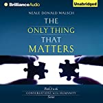 The Only Thing That Matters: Conversations with Humanity, Book 2 | Neale Donald Walsch