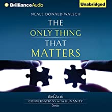 The Only Thing That Matters: Conversations with Humanity, Book 2 Audiobook by Neale Donald Walsch Narrated by Neale Donald Walsch