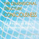 The Dimensional Structure of Consciousness: A Physical Basis for Immaterialism (       UNABRIDGED) by Samuel Avery Narrated by Andrew Mulcare