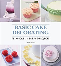 Cake Decorating Techniques Ideas : Basic Cake Decorating: Techniques, Ideas and Projects ...