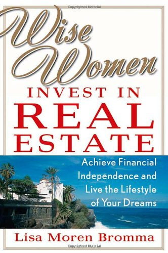 Wise Women Invest in Real Estate: Achieve Financial Independence and Live the Lifestyle of Your Dreams
