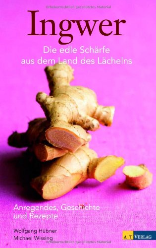 Ingwer - Anregendes, Geschichte und Rezepte: Die edle Schärfe aus dem Land des Lächelns