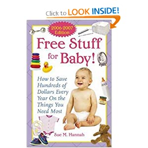 Free Stuff for Baby! 2006-2007 edition: How to Save Hundreds of Dollars Every Year on the Things You Need Most, by Sue Hannah. Publisher: McGraw-Hill; 2 edition (September 22, 2005)