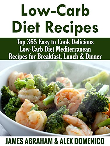 Low-Carb Diet Recipes: Top 365 Easy to Cook Delicious Low-Carb Diet Mediterranean Recipes for Breakfast, Lunch & Dinner(Mediterranean Diet, Mediterranean ... (Low-Carb Paleo Diet Recipes Book 9) by James Abraham, Alex Dominico