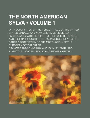The North American Sylva (Volume 1); Or, a Description of the Forest Trees of the United States, Canada, and Nova Scotia. Considered Particularly With ... Commerce. to Which Is Added a Description o