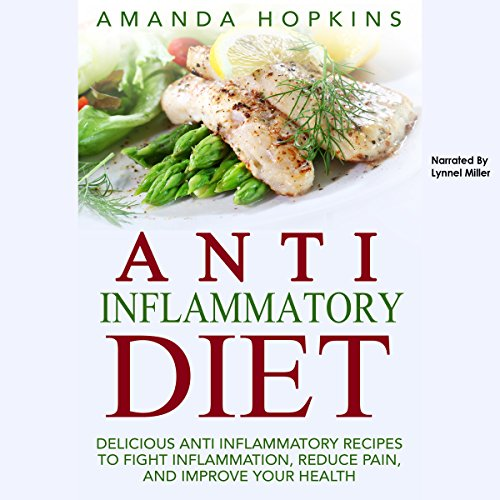 Anti-Inflammatory Diet: Delicious Anti-Inflammatory Recipes to Fight Inflammation, Reduce Pain, and Improve Your Health by Amanda Hopkins