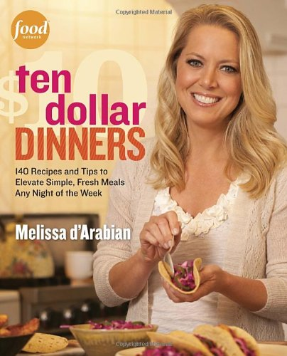Ten Dollar Dinners: 140 Recipes & Tips to Elevate Simple, Fresh Meals Any Night of the Week by Melissa d'Arabian, Raquel Pelzel