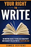 Your Right To Write: 38 Writing Hacks to Unleash Creativity and Radiate Relaxation in 9 Days or Less
