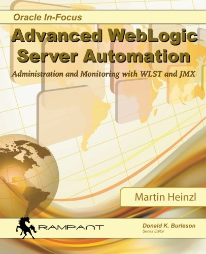 Advanced WebLogic Server Automation: Administration and Monitoring with WLST and JMX (Oracle In-Focus Series) (Volume 46), by Martin Heinz