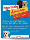 Puppy Training: The Ultimate Guide on Puppy Training Tips for the First Few Months of Bringing Home a New Puppy- From House Breaking a New Puppy and Puppy … Checklist, Puppy Safety, Dog Games and More Reviews