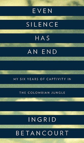 Even Silence Has an End: My Six Years of Captivity in the Colombian Jungle, Ingrid Betancourt