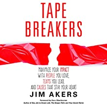 Tape Breakers: How to Maximize Your Impact with People You Love, Teams You Lead and Causes That Stir Your Heart Audiobook by Jim Akers Narrated by Jim Akers
