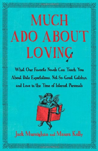 Much Ado About Loving: What Our Favorite Novels Can Teach You About Date Expectations, Not So-Great Gatsbys, and Love in the Time of Internet Personals