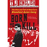 Born To Kill: The Rise and Fall of America&#39;s Bloodiest Asian Gangby T J English
