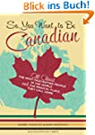 So, You Want to Be Canadian?: All Abo...