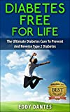 Diabetes Free For Life - The Ultimate Diabetes Cure To Prevent And Reverse Type 2 Diabetes (Step By Step Formulas)