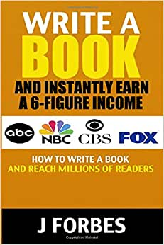 Write A Book And Instantly Earn A 6-Figure Income: How To Write A Book And Reach Millions Of Readers