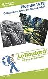 Le Routard Picardie 14-18. Centenaire d'un conflit mondial