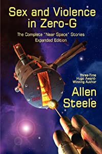 Sex and Violence in Zero-G: The Complete Near Space Stories, Expanded Edition by Allen Steele