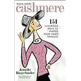 Wear More Cashmere: 151 Luxurious Ways to Pamper Your Inner Princess ~ Jennifer Basye Sander