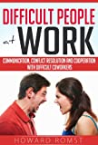 Difficult People at Work - Communication, Conflict Resolution and Cooperation with Difficult Coworkers (Difficult Conversations, Communicating, Horrible Bosses)