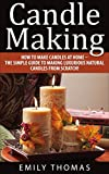 Candle Making: How To Make Candles At Home - The Simple Guide To Making Luxurious Natural Candles from Scratch! (Candles, Candle Making Business, Soap Making)