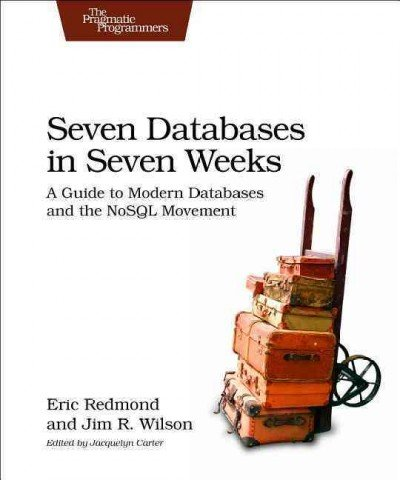 Seven Databases in Seven Weeks: A Guide to Modern Databases and the NoSQL Movement Seven Databases