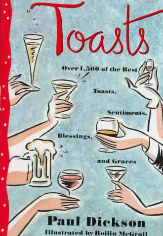 Toasts: Over 1,500 Of the Best Toasts, Sentiments, Blessings, and Graces, Paul Dickson