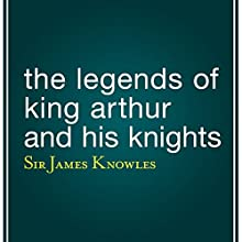 The Legends of King Arthur and His Knights (       UNABRIDGED) by James Knowles Narrated by Eric Brooks