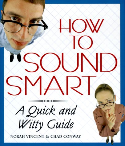 How to Sound Smart: A Quick and Witty Guide, NORAH VINCENT, CHAD CONWAY