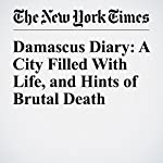 Damascus Diary: A City Filled With Life, and Hints of Brutal Death | Anne Barnard