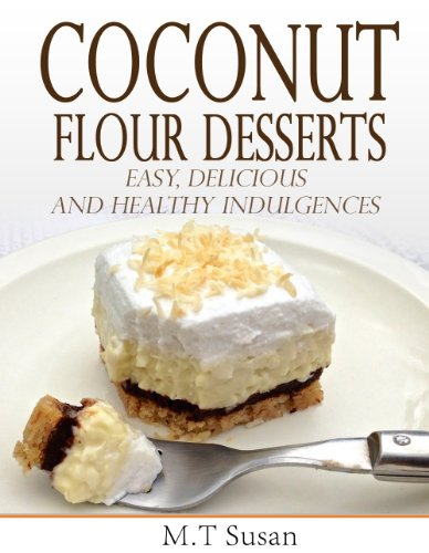 Coconut Flour Desserts:  Easy, Delicious and Healthy Indulgences by M.T Susan