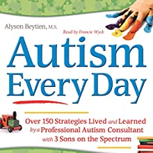 Autism Every Day: Over 150 Strategies Lived and Learned by a Professional Autism Consultant with 3 Sons on the Spectrum | Livre audio Auteur(s) : Alyson Beytien Narrateur(s) : Francie Wyck