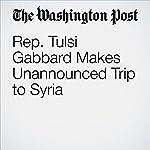 Rep. Tulsi Gabbard Makes Unannounced Trip to Syria   Karen DeYoung