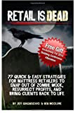 Retail is Dead: 77 Quick & Easy Strategies for Mattress Retailers to Snap Out Of Zombie Mode, Resurrect Profits, And Bring Clients Back To Life
