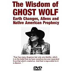The Wisdom of Ghost Wolf: Earth Changes, Aliens, Native American Prophecies and Star Stories