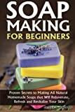 Jessica Jacobs Soap Making for Beginners: Proven Secrets to Making All Natural Homemade Soaps that Will Rejuvenate, Refresh and Revitalize Your Skin: 1 (DIY Soap Making)