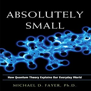 Absolutely Small: How Quantum Theory Explains Our Everyday World | [Michael D. Fayer]