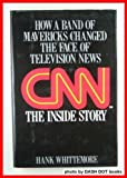 Hank Whittemore CNN The Inside Story: How a Band of Mavericks Changed the Face of Television News