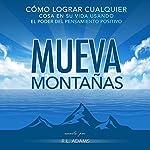 Mueva Montañas [Move Mountains]: Cómo Lograr Cualquier Cosa en su Vida con el Poder del Pensamiento Positivo, Serie de Libros Inspiradores | R.L. Adams