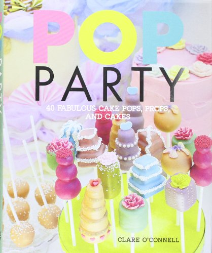 Pop Party: 40 fabulous cake POPs, props, and layer cakes