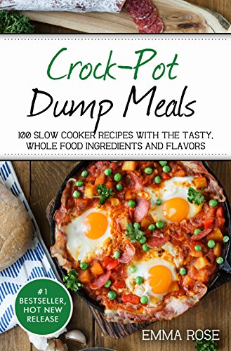 Crock-Pot Dump Meals: 100 Slow Cooker Recipes With The Tasty, Whole Food Ingredients And Flavors by Emma Rose