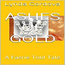 Ashes of Gold: A Faerie Told Tale Audiobook by Lynda Cordova Narrated by Lynnae Stanwick