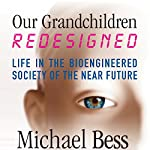 Our Grandchildren, Redesigned: Life in the Bioengineered Society of the Near Future | Michael Bess