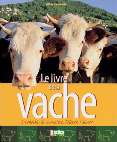 Le Livre de la vache : la choisir, la connaître, l'élever, l'aimer