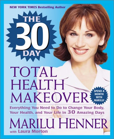30 Day Total Health Makeover : Everything You Need to Do to Change Your Body, Your Health, and Your Life in 30 Amazing Days, MARILU HENNER, LAURA MORTON