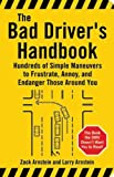 The Bad Driver s Handbook: Hundreds of Simple Maneuvers to Frustrate, Annoy, and Endanger Those Around You
