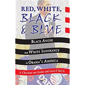Red, white, black, and blue : black anger, white ignorance, and racism in Obama's America