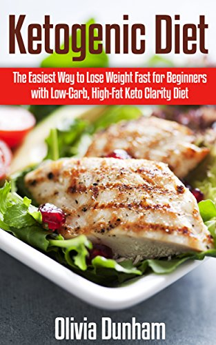Ketogenic Diet: The Easiest Way to Lose Weight Fast for Beginners with Low-Carb, High-Fat Keto Clarity Diet! by Olivia Dunham